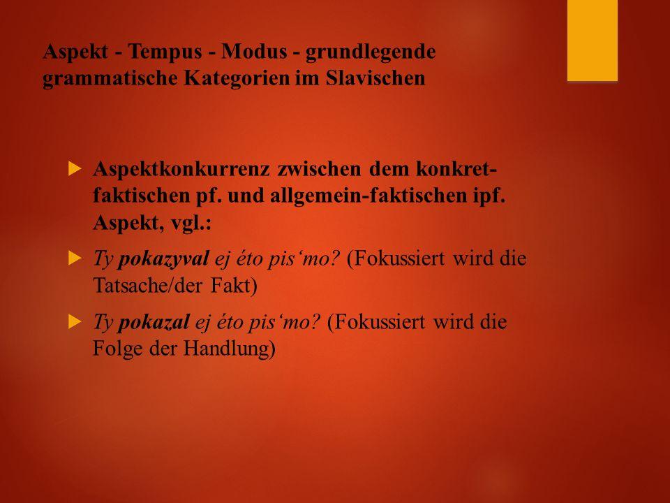 Aspekt - Tempus - Modus - grundlegende grammatische Kategorien im Slavischen  Aspektkonkurrenz zwischen dem konkret- faktischen pf.