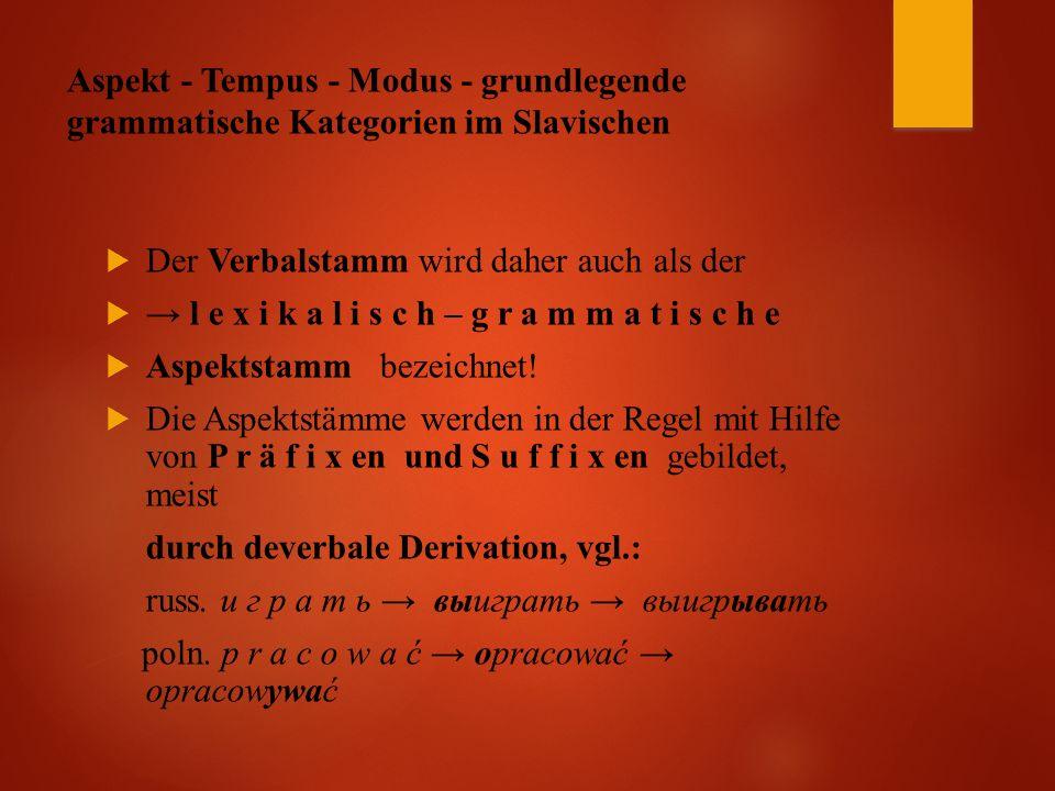 Aspekt - Tempus - Modus - grundlegende grammatische Kategorien im Slavischen  Der Verbalstamm wird daher auch als der  → l e x i k a l i s c h – g r a m m a t i s c h e  Aspektstamm bezeichnet.