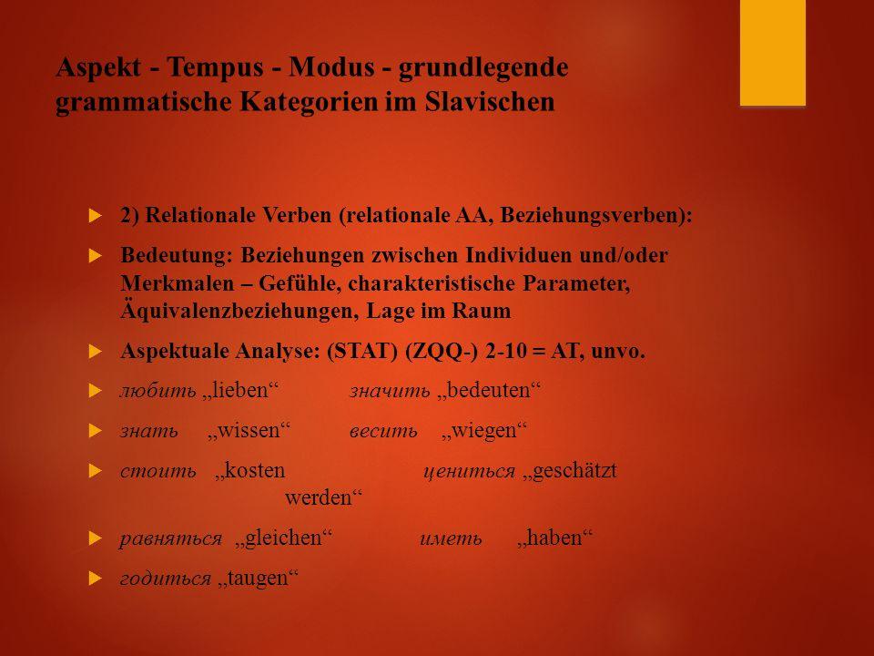 Aspekt - Tempus - Modus - grundlegende grammatische Kategorien im Slavischen  2) Relationale Verben (relationale AA, Beziehungsverben):  Bedeutung: Beziehungen zwischen Individuen und/oder Merkmalen – Gefühle, charakteristische Parameter, Äquivalenzbeziehungen, Lage im Raum  Aspektuale Analyse: (STAT) (ZQQ-) 2-10 = AT, unvo.