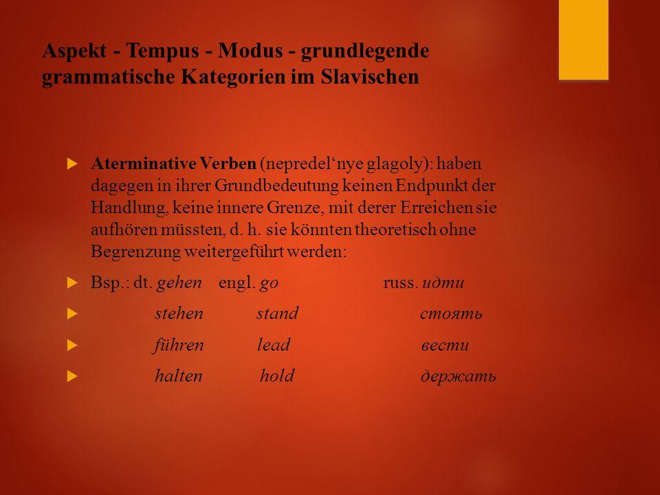 Aspekt - Tempus - Modus - grundlegende grammatische Kategorien im Slavischen  Aterminative Verben (nepredel'nye glagoly): haben dagegen in ihrer Grundbedeutung keinen Endpunkt der Handlung, keine innere Grenze, mit derer Erreichen sie aufhören müssten, d.