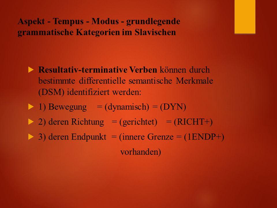 Aspekt - Tempus - Modus - grundlegende grammatische Kategorien im Slavischen  Resultativ-terminative Verben können durch bestimmte differentielle semantische Merkmale (DSM) identifiziert werden:  1) Bewegung= (dynamisch)= (DYN)  2) deren Richtung = (gerichtet)= (RICHT+)  3) deren Endpunkt = (innere Grenze = (1ENDP+) vorhanden)