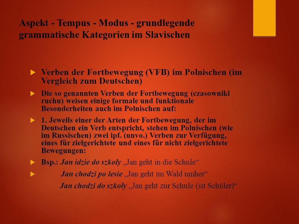 Aspekt - Tempus - Modus - grundlegende grammatische Kategorien im Slavischen  Verben der Fortbewegung (VFB) im Polnischen (im Vergleich zum Deutschen)  Die so genannten Verben der Fortbewegung (czasowniki ruchu) weisen einige formale und funktionale Besonderheiten auch im Polnischen auf:  1.