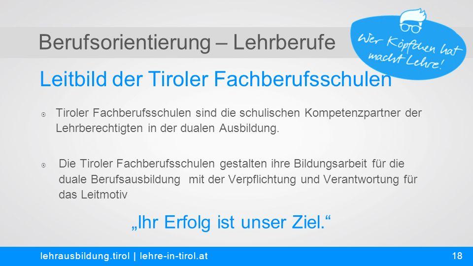 Berufsorientierung – Lehrberufe Leitbild der Tiroler Fachberufsschulen lehrausbildung.tirol | lehre-in-tirol.at  Tiroler Fachberufsschulen sind die schulischen Kompetenzpartner der Lehrberechtigten in der dualen Ausbildung.