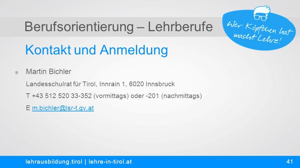 Berufsorientierung – Lehrberufe Kontakt und Anmeldung lehrausbildung.tirol | lehre-in-tirol.at  Martin Bichler Landesschulrat für Tirol, Innrain 1, 6020 Innsbruck T +43 512 520 33-352 (vormittags) oder -201 (nachmittags) E m.bichler@lsr-t.gv.at 41