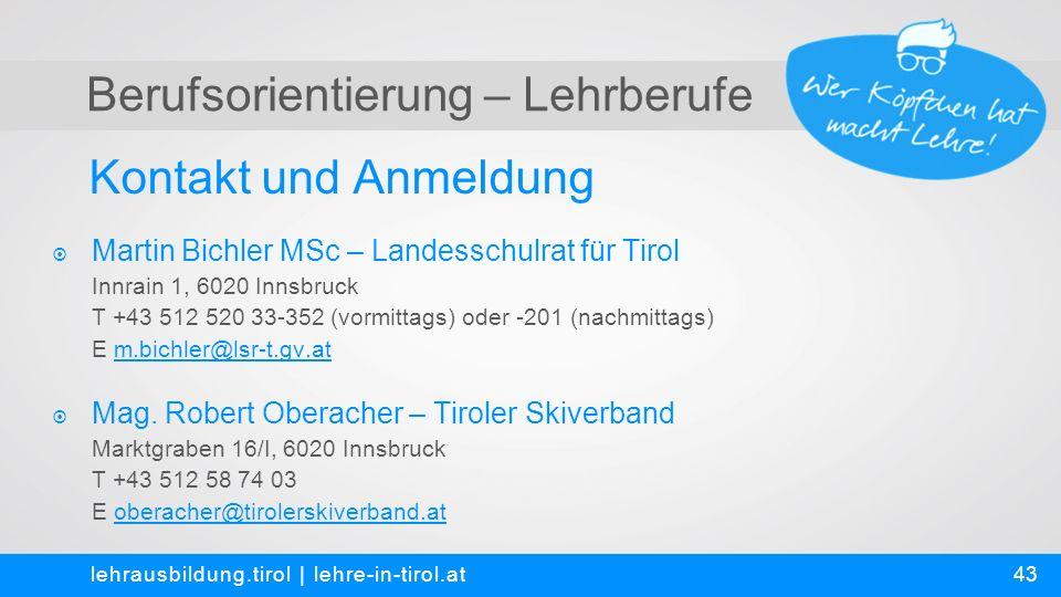 Berufsorientierung – Lehrberufe Kontakt und Anmeldung lehrausbildung.tirol | lehre-in-tirol.at  Martin Bichler MSc – Landesschulrat für Tirol Innrain 1, 6020 Innsbruck T +43 512 520 33-352 (vormittags) oder -201 (nachmittags) E m.bichler@lsr-t.gv.at  Mag.