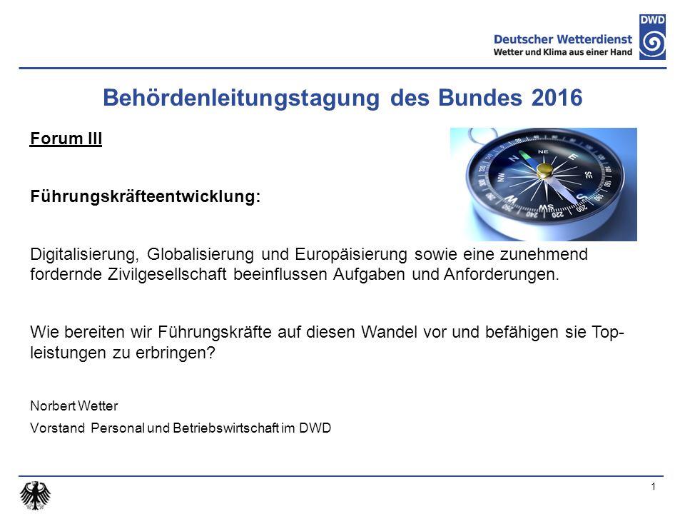 1 Behördenleitungstagung des Bundes 2016 Forum III Führungskräfteentwicklung: Digitalisierung, Globalisierung und Europäisierung sowie eine zunehmend fordernde Zivilgesellschaft beeinflussen Aufgaben und Anforderungen.