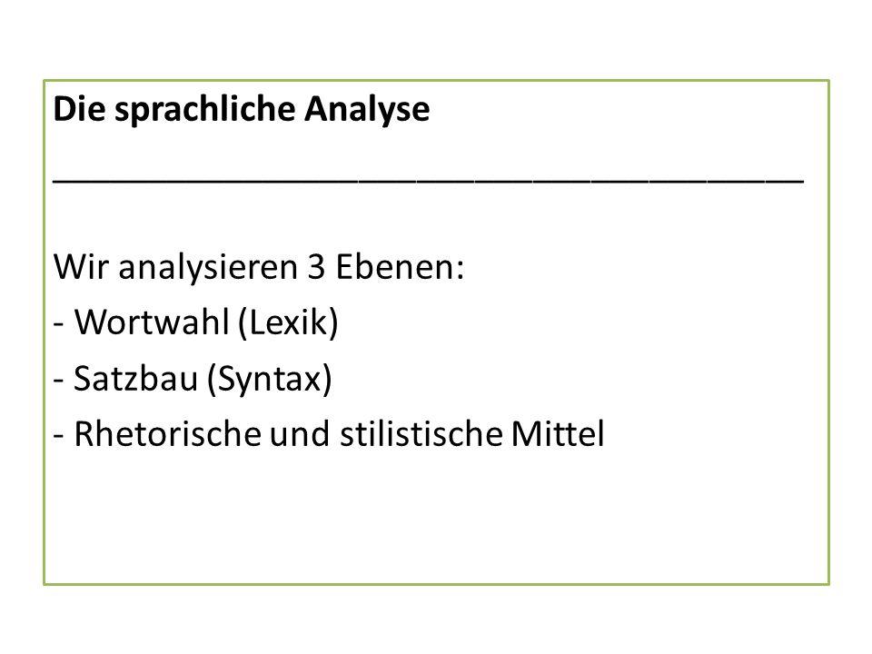Die sprachliche Analyse _______________________________________ Wir analysieren 3 Ebenen: - Wortwahl (Lexik) - Satzbau (Syntax) - Rhetorische und stilistische Mittel
