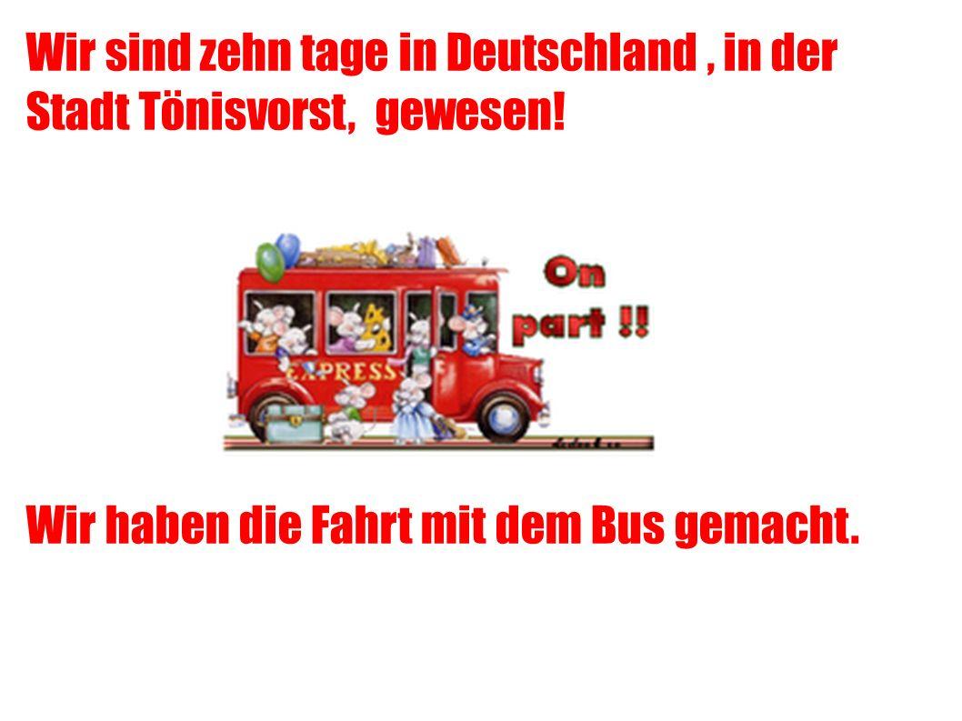 Wir sind zehn tage in Deutschland, in der Stadt Tönisvorst, gewesen.