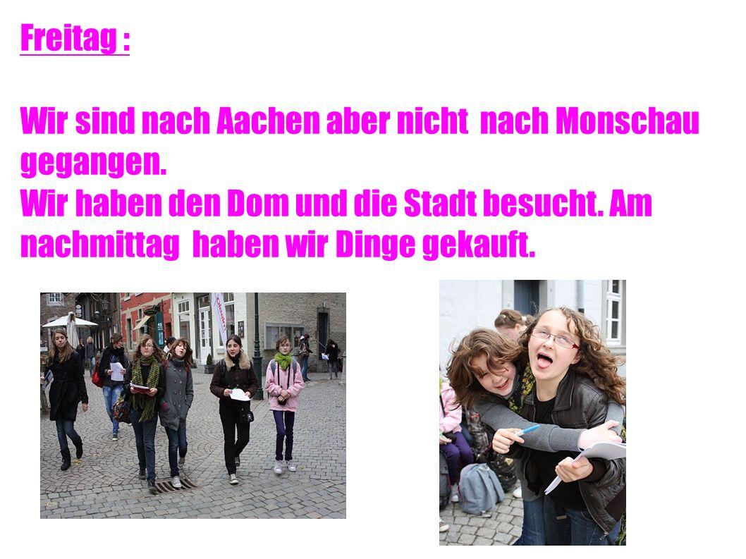 Freitag : Wir sind nach Aachen aber nicht nach Monschau gegangen.