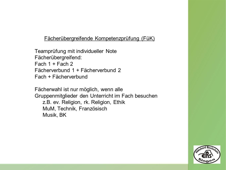 Fächerübergreifende Kompetenzprüfung (FüK) Teamprüfung mit individueller Note Fächerübergreifend: Fach 1 + Fach 2 Fächerverbund 1 + Fächerverbund 2 Fach + Fächerverbund Fächerwahl ist nur möglich, wenn alle Gruppenmitglieder den Unterricht im Fach besuchen z.B.