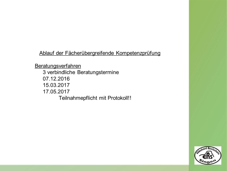 Ablauf der Fächerübergreifende Kompetenzprüfung Beratungsverfahren 3 verbindliche Beratungstermine 07.12.2016 15.03.2017 17.05.2017 Teilnahmepflicht mit Protokoll!!