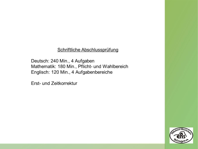 Schriftliche Abschlussprüfung Deutsch: 240 Min., 4 Aufgaben Mathematik: 180 Min., Pflicht- und Wahlbereich Englisch: 120 Min., 4 Aufgabenbereiche Erst- und Zeitkorrektur