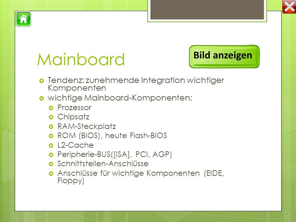 Mainboard  Tendenz: zunehmende Integration wichtiger Komponenten  wichtige Mainboard-Komponenten:  Prozessor  Chipsatz  RAM-Steckplatz  ROM (BIOS), heute Flash-BIOS  L2-Cache  Peripherie-BUS([ISA], PCI, AGP)  Schnittstellen-Anschlüsse  Anschlüsse für wichtige Komponenten (EIDE, Floppy)