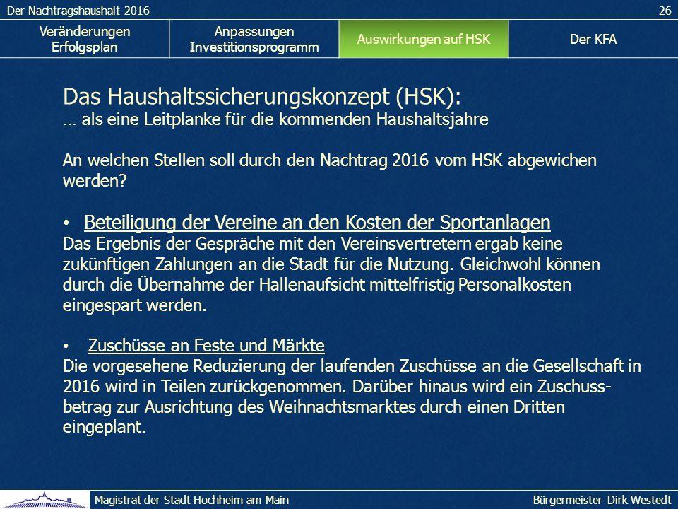 Der Nachtragshaushalt 201626 Bürgermeister Dirk WestedtMagistrat der Stadt Hochheim am Main Das Haushaltssicherungskonzept (HSK): … als eine Leitplanke für die kommenden Haushaltsjahre An welchen Stellen soll durch den Nachtrag 2016 vom HSK abgewichen werden.