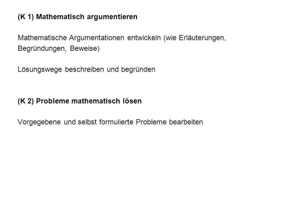 (K 1) Mathematisch argumentieren Mathematische Argumentationen entwickeln (wie Erläuterungen, Begründungen, Beweise) Lösungswege beschreiben und begründen (K 2) Probleme mathematisch lösen Vorgegebene und selbst formulierte Probleme bearbeiten