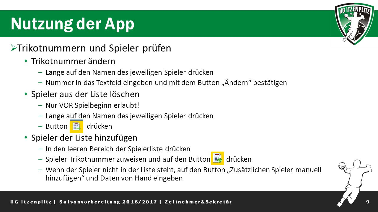 """Nutzung der App 9  Trikotnummern und Spieler prüfen Trikotnummer ändern –Lange auf den Namen des jeweiligen Spieler drücken –Nummer in das Textfeld eingeben und mit dem Button """"Ändern bestätigen Spieler aus der Liste löschen –Nur VOR Spielbeginn erlaubt."""