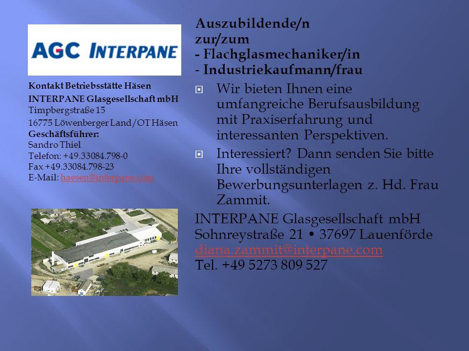 Kontakt Betriebsstätte Häsen INTERPANE Glasgesellschaft mbH Timpbergstraße 15 16775 Löwenberger Land/OT Häsen Geschäftsführer: Sandro Thiel Telefon: +49.33084.798-0 Fax +49.33084.798-23 E-Mail: haesen@interpane.comhaesen@interpane.com Auszubildende/n zur/zum - Flachglasmechaniker/in - Industriekaufmann/frau  Wir bieten Ihnen eine umfangreiche Berufsausbildung mit Praxiserfahrung und interessanten Perspektiven.