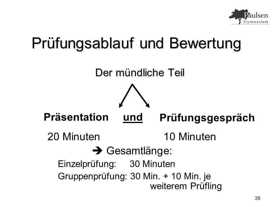 26 Prüfungsablauf und Bewertung Der mündliche Teil Präsentation Prüfungsgespräch und 20 Minuten 10 Minuten  Gesamtlänge: Einzelprüfung: 30 Minuten Gruppenprüfung: 30 Min.