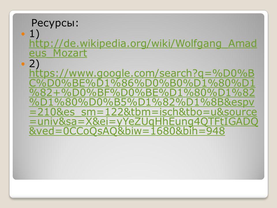 Ресурсы: 1) http://de.wikipedia.org/wiki/Wolfgang_Amad eus_Mozart http://de.wikipedia.org/wiki/Wolfgang_Amad eus_Mozart 2) https://www.google.com/search q=%D0%B C%D0%BE%D1%86%D0%B0%D1%80%D1 %82+%D0%BF%D0%BE%D1%80%D1%82 %D1%80%D0%B5%D1%82%D1%8B&espv =210&es_sm=122&tbm=isch&tbo=u&source =univ&sa=X&ei=yYeZUqHhEung4QTFtIGADQ &ved=0CCoQsAQ&biw=1680&bih=948 https://www.google.com/search q=%D0%B C%D0%BE%D1%86%D0%B0%D1%80%D1 %82+%D0%BF%D0%BE%D1%80%D1%82 %D1%80%D0%B5%D1%82%D1%8B&espv =210&es_sm=122&tbm=isch&tbo=u&source =univ&sa=X&ei=yYeZUqHhEung4QTFtIGADQ &ved=0CCoQsAQ&biw=1680&bih=948
