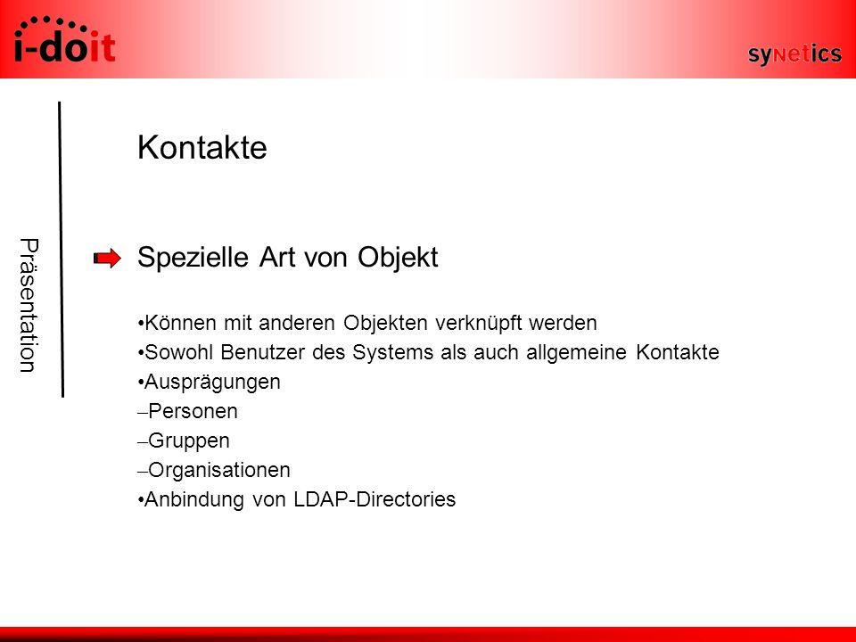 Präsentation Kontakte Spezielle Art von Objekt Können mit anderen Objekten verknüpft werden Sowohl Benutzer des Systems als auch allgemeine Kontakte Ausprägungen – Personen – Gruppen – Organisationen Anbindung von LDAP-Directories