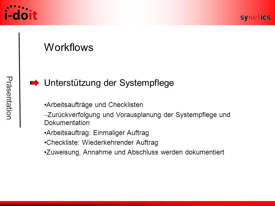Präsentation Workflows Unterstützung der Systempflege Arbeitsaufträge und Checklisten – Zurückverfolgung und Vorausplanung der Systempflege und Dokumentation Arbeitsauftrag: Einmaliger Auftrag Checkliste: Wiederkehrender Auftrag Zuweisung, Annahme und Abschluss werden dokumentiert