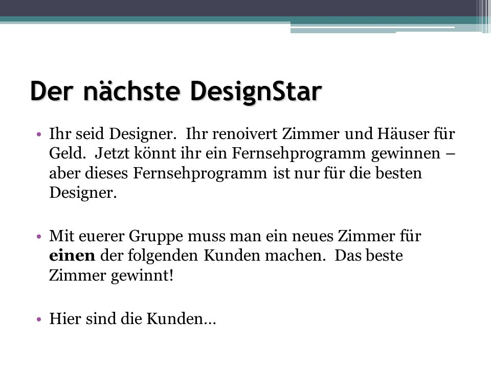 Der nächste DesignStar Ihr seid Designer. Ihr renoivert Zimmer und Häuser für Geld.