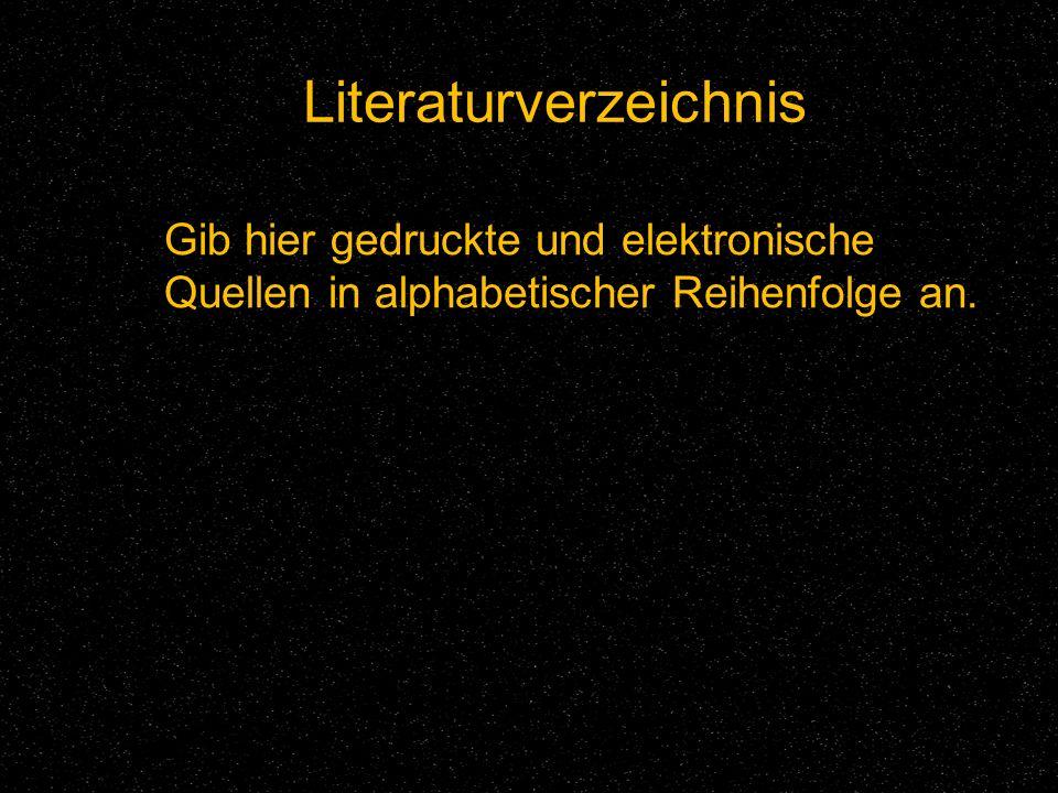 Literaturverzeichnis Gib hier gedruckte und elektronische Quellen in alphabetischer Reihenfolge an.
