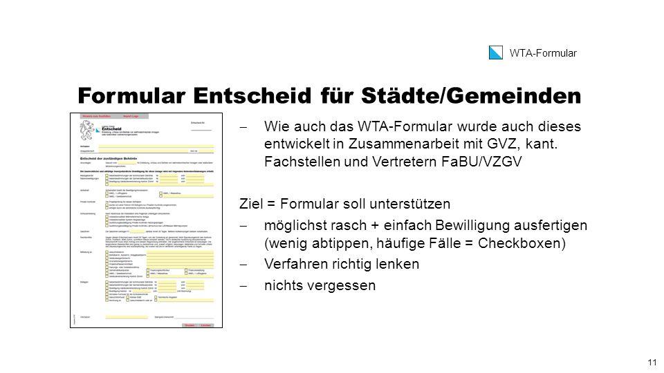 11 WTA-Formular Formular Entscheid für Städte/Gemeinden  Wie auch das WTA-Formular wurde auch dieses entwickelt in Zusammenarbeit mit GVZ, kant.