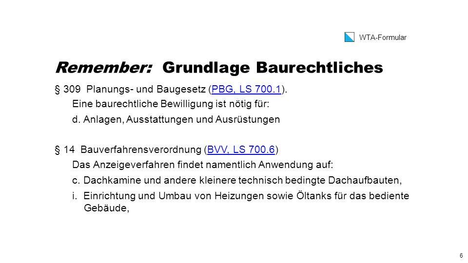 6 WTA-Formular Remember: Grundlage Baurechtliches § 309 Planungs- und Baugesetz (PBG, LS 700.1).PBG, LS 700.1 Eine baurechtliche Bewilligung ist nötig für: d.