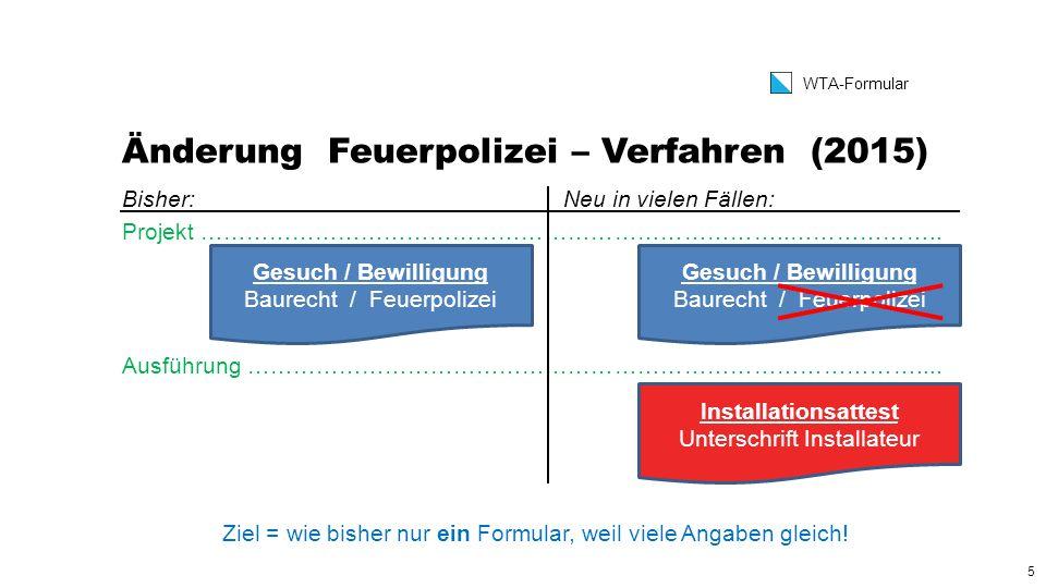 5 WTA-Formular Änderung Feuerpolizei – Verfahren (2015) Bisher:Neu in vielen Fällen: Projekt …………………………………………………………………..………………..