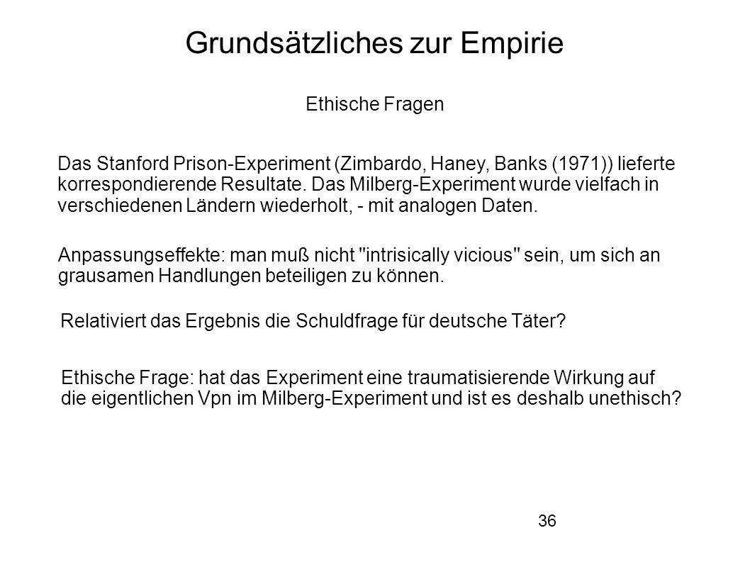 36 Grundsätzliches zur Empirie Ethische Fragen Das Stanford Prison-Experiment (Zimbardo, Haney, Banks (1971)) lieferte korrespondierende Resultate.