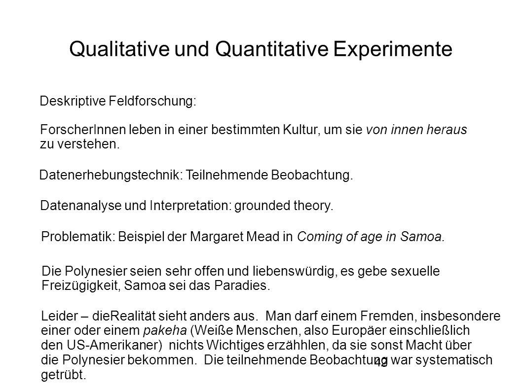 42 Qualitative und Quantitative Experimente Deskriptive Feldforschung: ForscherInnen leben in einer bestimmten Kultur, um sie von innen heraus zu verstehen.