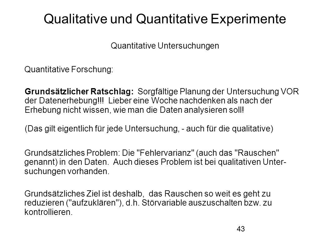 43 Qualitative und Quantitative Experimente Quantitative Untersuchungen Quantitative Forschung: Grundsätzlicher Ratschlag: Sorgfältige Planung der Untersuchung VOR der Datenerhebung!!.