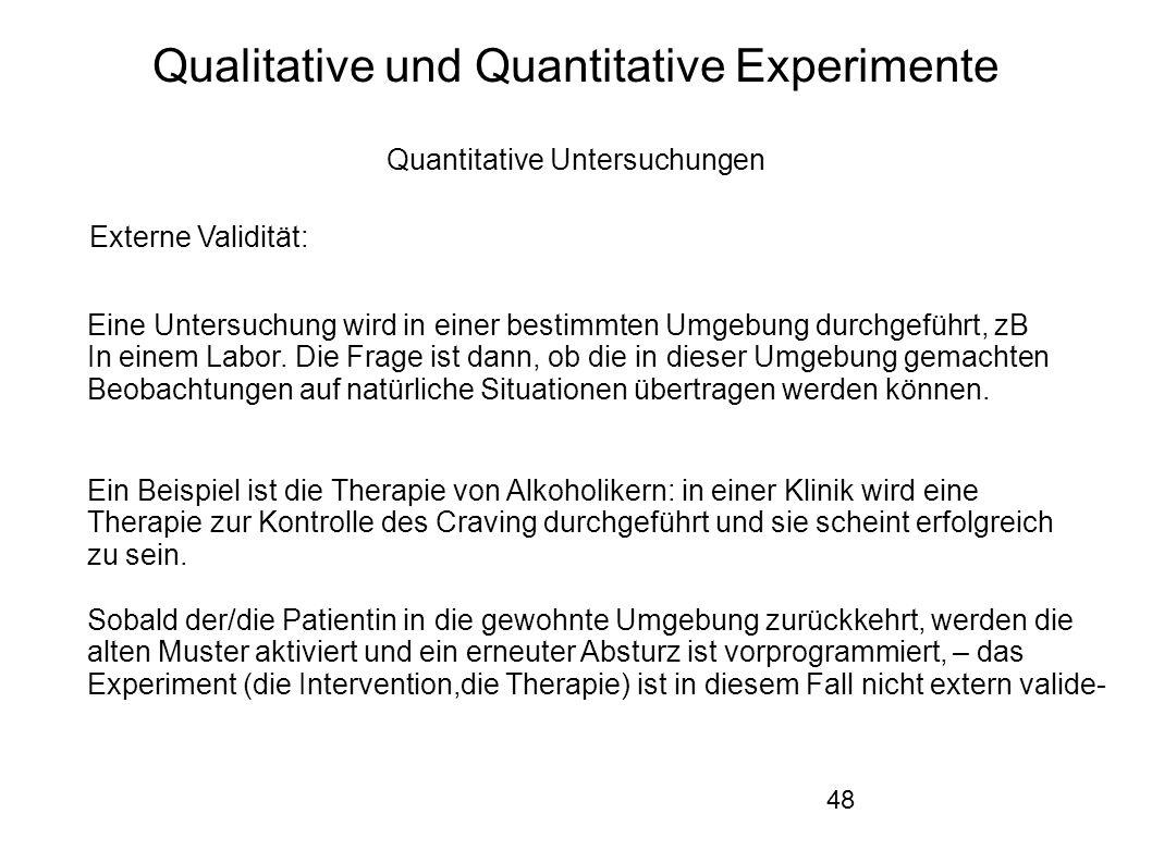 48 Qualitative und Quantitative Experimente Quantitative Untersuchungen Externe Validität: Eine Untersuchung wird in einer bestimmten Umgebung durchgeführt, zB In einem Labor.