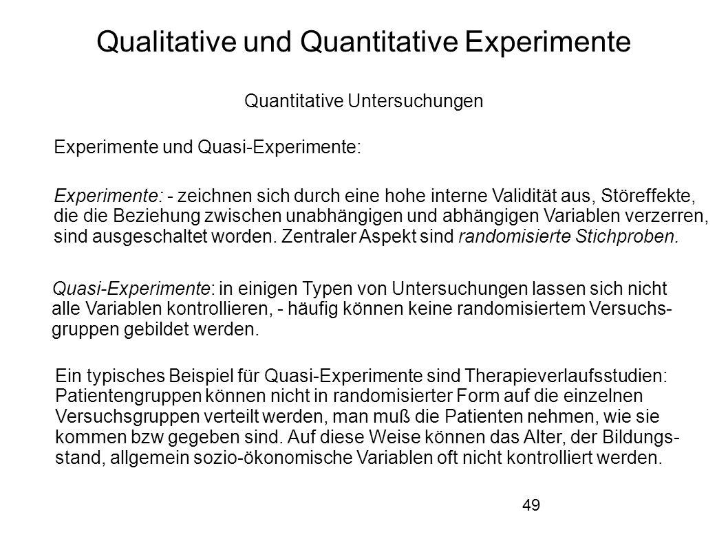 49 Qualitative und Quantitative Experimente Quantitative Untersuchungen Experimente und Quasi-Experimente: Experimente: - zeichnen sich durch eine hohe interne Validität aus, Störeffekte, die die Beziehung zwischen unabhängigen und abhängigen Variablen verzerren, sind ausgeschaltet worden.