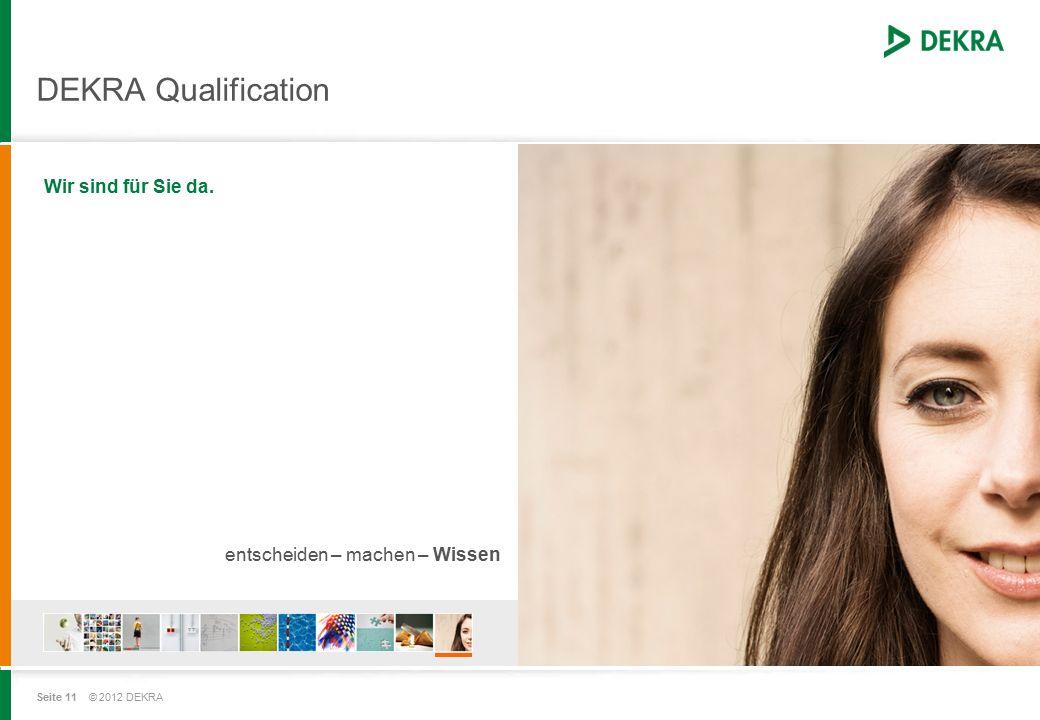 Seite 11 © 2012 DEKRA DEKRA Qualification Wir sind für Sie da. entscheiden – machen – Wissen
