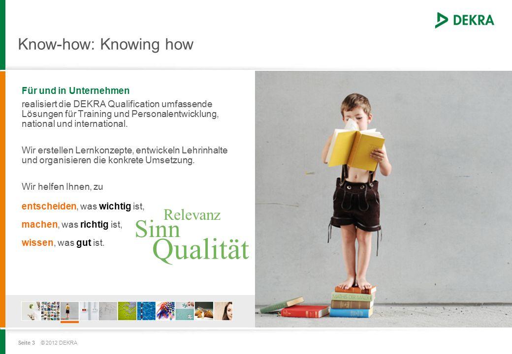 Seite 3 © 2012 DEKRA Know-how: Knowing how Für und in Unternehmen realisiert die DEKRA Qualification umfassende Lösungen für Training und Personalentwicklung, national und international.