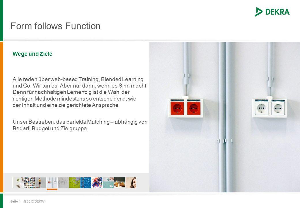 Seite 4 © 2012 DEKRA Form follows Function Wege und Ziele Alle reden über web-based Training, Blended Learning und Co.