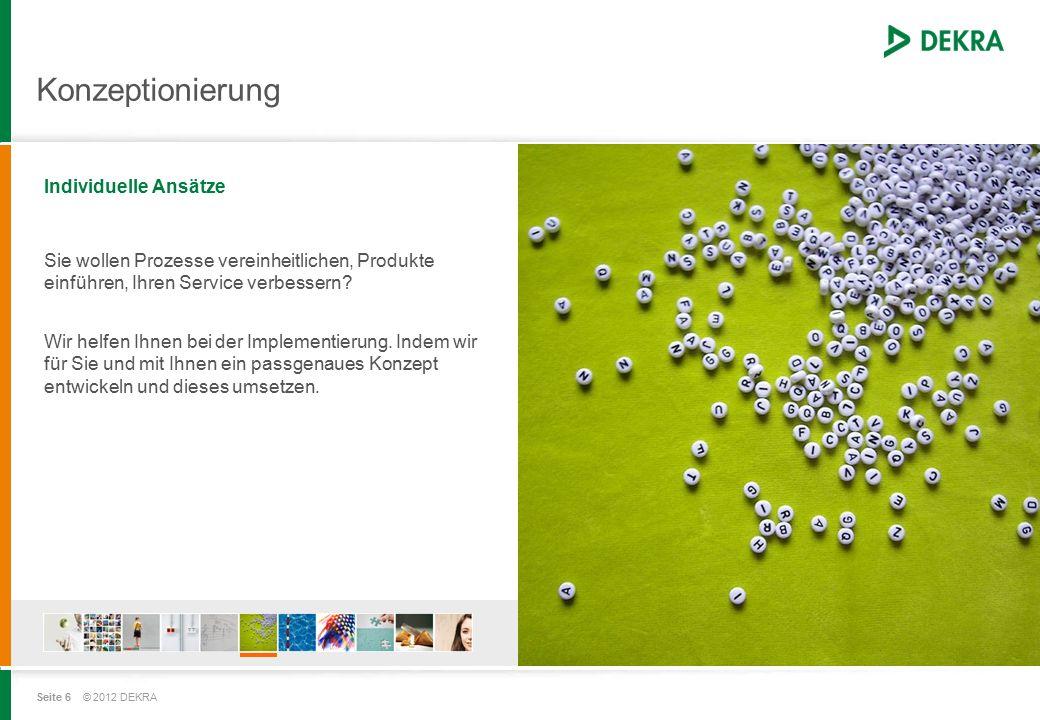 Seite 6 © 2012 DEKRA Konzeptionierung Individuelle Ansätze Sie wollen Prozesse vereinheitlichen, Produkte einführen, Ihren Service verbessern.