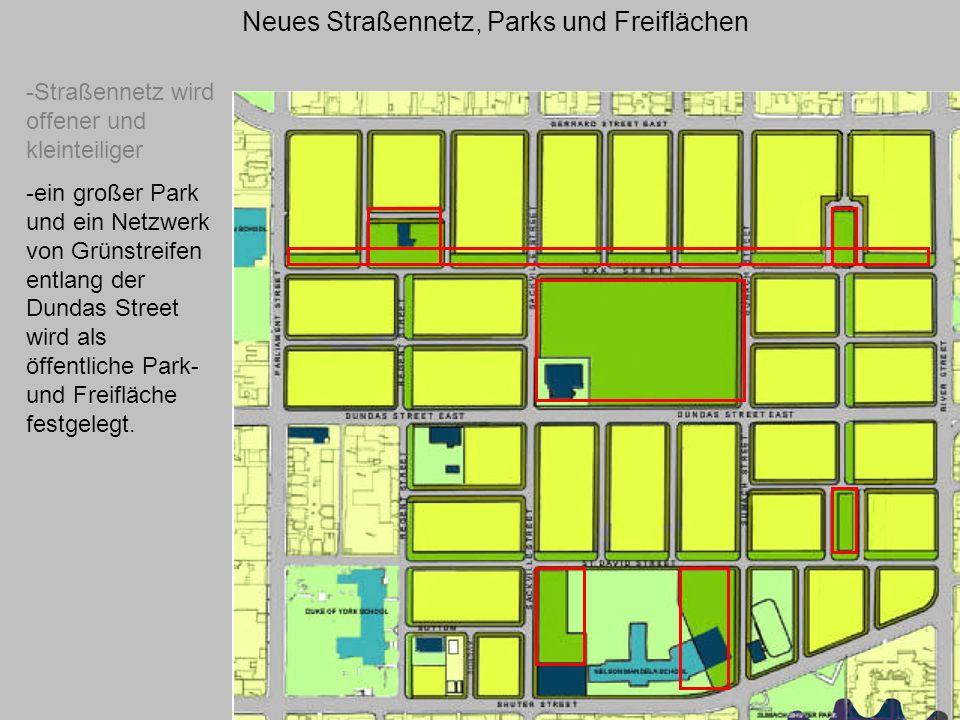 Neues Straßennetz, Parks und Freiflächen -Straßennetz wird offener und kleinteiliger -ein großer Park und ein Netzwerk von Grünstreifen entlang der Dundas Street wird als öffentliche Park- und Freifläche festgelegt.