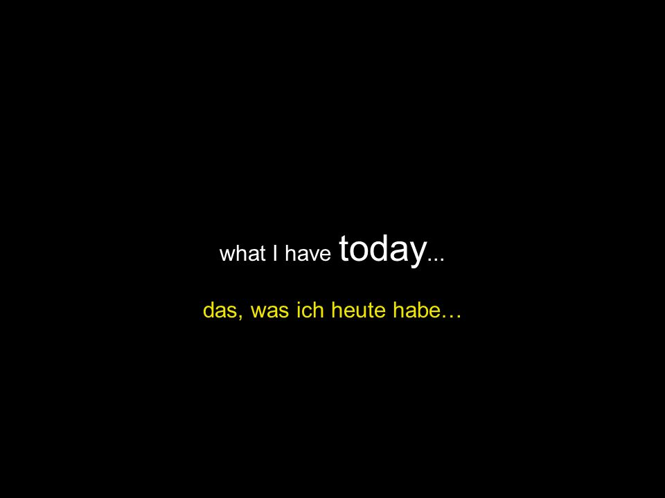 what I have today... das, was ich heute habe…