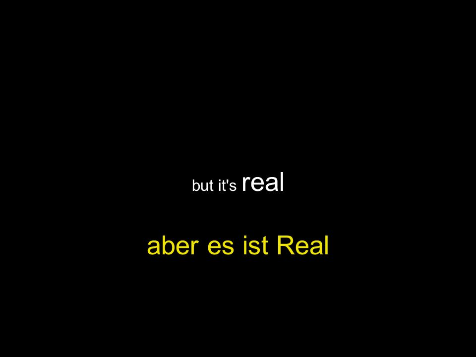 but it s real aber es ist Real