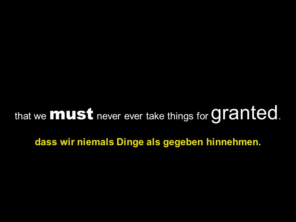 that we must never ever take things for granted. dass wir niemals Dinge als gegeben hinnehmen.