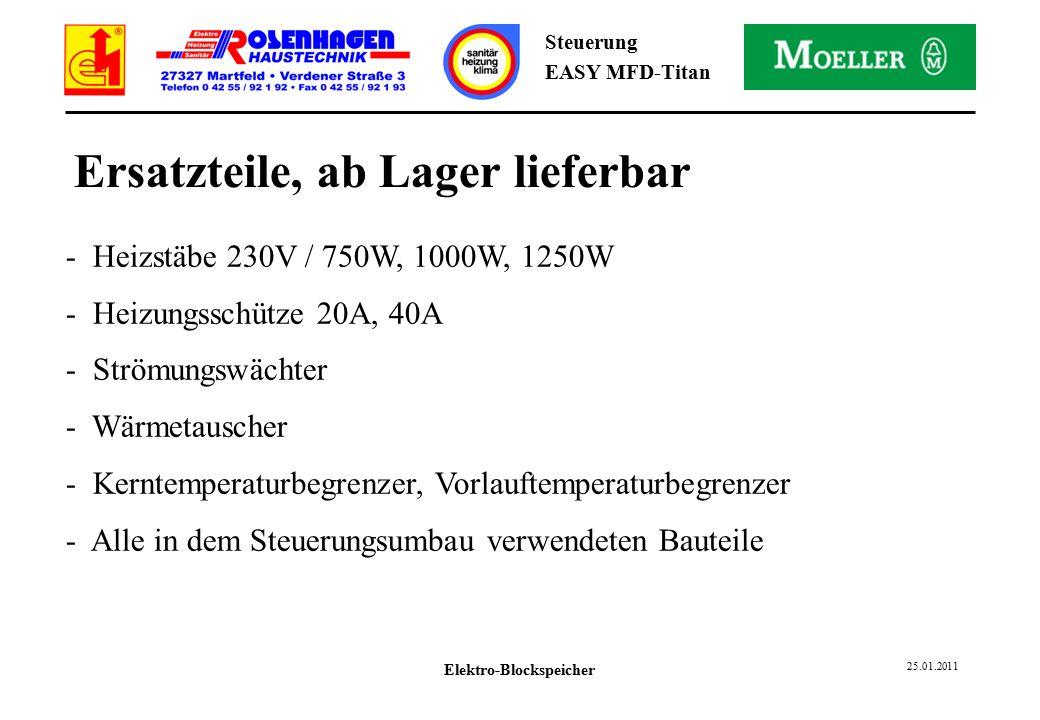 Elektro-Blockspeicher 25.01.2011 Steuerung EASY MFD-Titan Ersatzteile, ab Lager lieferbar - Heizstäbe 230V / 750W, 1000W, 1250W - Heizungsschütze 20A, 40A - Strömungswächter - Wärmetauscher - Kerntemperaturbegrenzer, Vorlauftemperaturbegrenzer - Alle in dem Steuerungsumbau verwendeten Bauteile