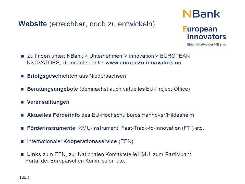 Seite 8 Website (erreichbar, noch zu entwickeln) Zu finden unter: NBank > Unternehmen > Innovation > EUROPEAN INNOVATORS, demnächst unter www.european-innovators.eu Erfolgsgeschichten aus Niedersachsen Beratungsangebote (demnächst auch virtuelles EU-Project-Office) Veranstaltungen Aktuelles Förderinfo des EU-Hochschulbüros Hannover/Hildesheim Förderinstrumente: KMU-Instrument, Fast-Track-to-Innovation (FTI) etc.
