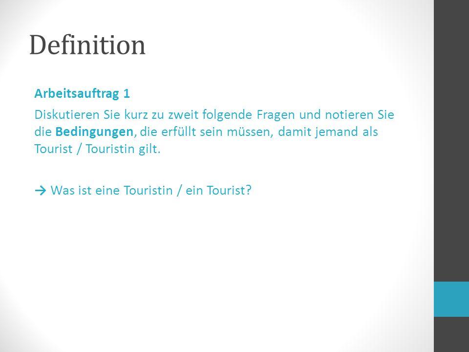 Definition Arbeitsauftrag 1 Diskutieren Sie kurz zu zweit folgende Fragen und notieren Sie die Bedingungen, die erfüllt sein müssen, damit jemand als Tourist / Touristin gilt.