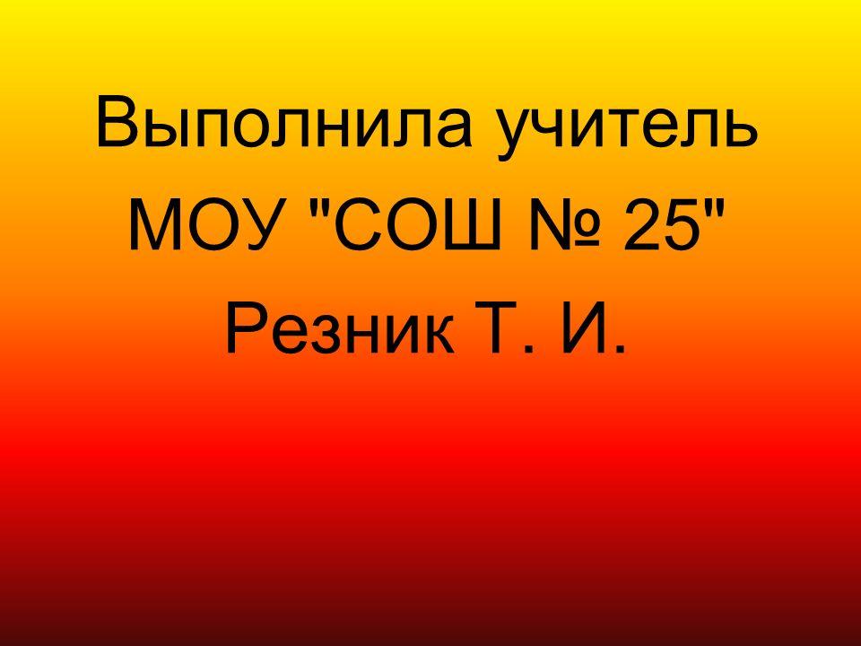 Выполнила учитель МОУ СОШ № 25 Резник Т. И.