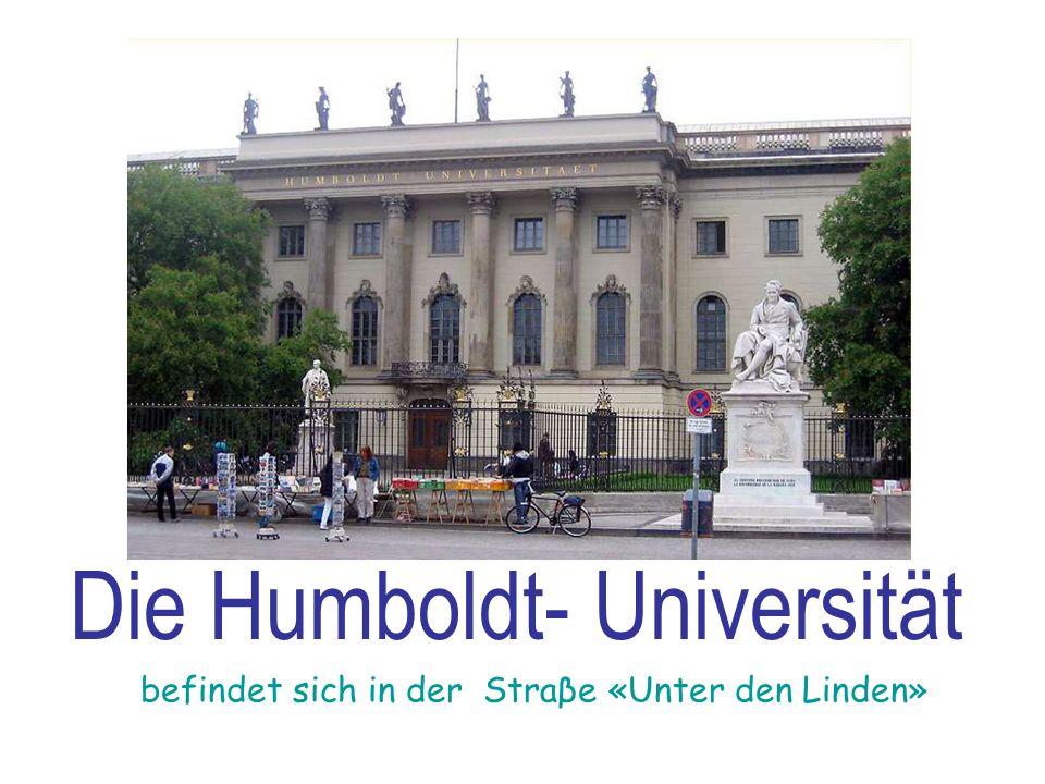 Die Humboldt- Universität befindet sich in der Straβe «Unter den Linden»
