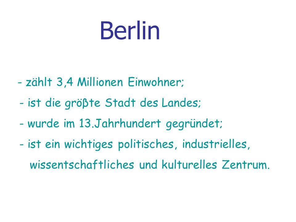 Berlin - zählt 3,4 Millionen Einwohner; - ist die gröβte Stadt des Landes; - wurde im 13.Jahrhundert gegründet; - ist ein wichtiges politisches, industrielles, wissentschaftliches und kulturelles Zentrum.