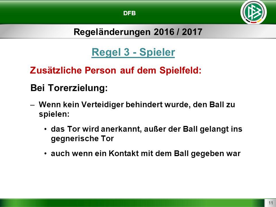 11 DFB Regeländerungen 2016 / 2017 Regel 3 - Spieler Zusätzliche Person auf dem Spielfeld: Bei Torerzielung: –Wenn kein Verteidiger behindert wurde, den Ball zu spielen: das Tor wird anerkannt, außer der Ball gelangt ins gegnerische Tor auch wenn ein Kontakt mit dem Ball gegeben war